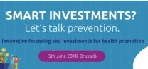 """Smart investments? Let's talk prevention. Innovative financing and investments for health promotion"". 5 giugno 2018, Bruxelles"
